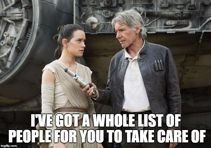 Star Wars-You might need this | I'VE GOT A WHOLE LIST OF PEOPLE FOR YOU TO TAKE CARE OF | image tagged in star wars-you might need this | made w/ Imgflip meme maker