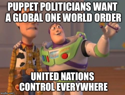 X, X Everywhere Meme | PUPPET POLITICIANS WANT A GLOBAL ONE WORLD ORDER UNITED NATIONS CONTROL EVERYWHERE | image tagged in memes,x,x everywhere,x x everywhere | made w/ Imgflip meme maker