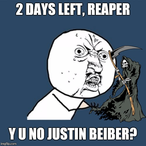 Y U take only A List??? | 2 DAYS LEFT, REAPER Y U NO JUSTIN BEIBER? | image tagged in memes,y u no,grim reaper,justin bieber,2016 | made w/ Imgflip meme maker
