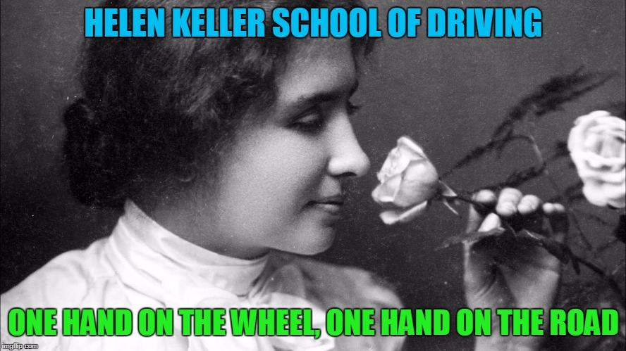 Helen Keller school of Driving | HELEN KELLER SCHOOL OF DRIVING ONE HAND ON THE WHEEL, ONE HAND ON THE ROAD | image tagged in helen keller school of driving | made w/ Imgflip meme maker