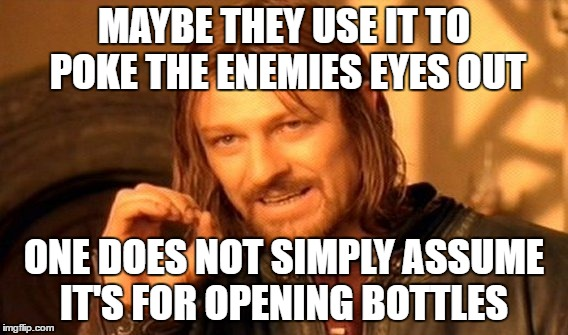 One Does Not Simply Meme | MAYBE THEY USE IT TO POKE THE ENEMIES EYES OUT ONE DOES NOT SIMPLY ASSUME IT'S FOR OPENING BOTTLES | image tagged in memes,one does not simply | made w/ Imgflip meme maker