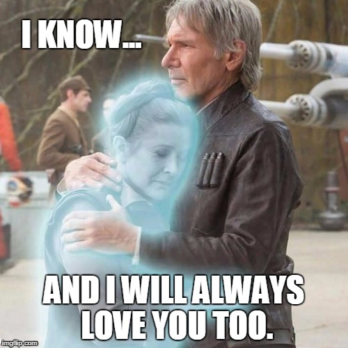 RIP CarrieWe all love you | I KNOW... AND I WILL ALWAYS LOVE YOU TOO. | image tagged in i love you,star wars,carrie fisher,harrison ford,hans solo,princess leia | made w/ Imgflip meme maker