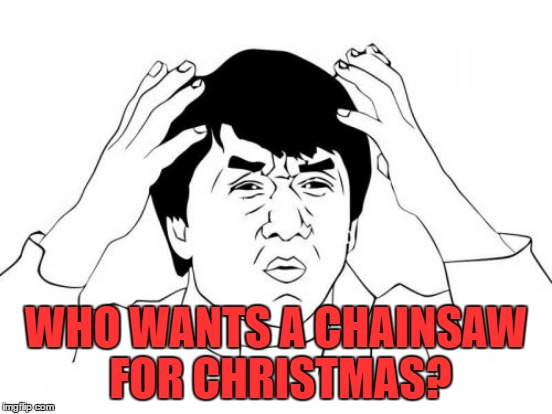 WHO WANTS A CHAINSAW FOR CHRISTMAS? | made w/ Imgflip meme maker