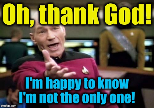 Picard Wtf Meme | Oh, thank God! I'm happy to know I'm not the only one! | image tagged in memes,picard wtf | made w/ Imgflip meme maker
