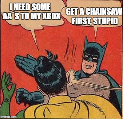 Batman Slapping Robin Meme | I NEED SOME  AA´S TO MY XBOX GET A CHAINSAW FIRST, STUPID | image tagged in memes,batman slapping robin | made w/ Imgflip meme maker