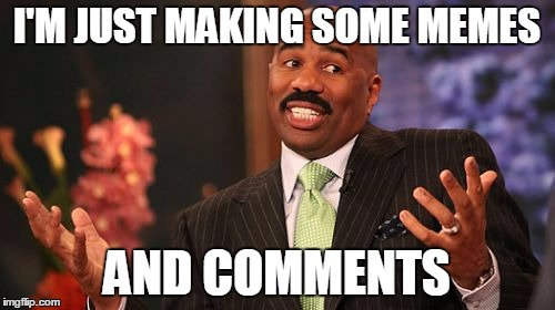 Steve Harvey Meme | I'M JUST MAKING SOME MEMES AND COMMENTS | image tagged in memes,steve harvey | made w/ Imgflip meme maker