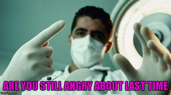 ARE YOU STILL ANGRY ABOUT LAST TIME | made w/ Imgflip meme maker