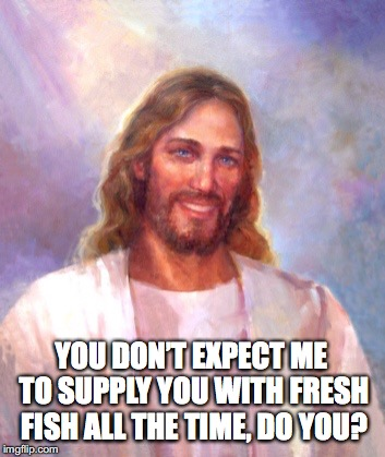YOU DON'T EXPECT ME TO SUPPLY YOU WITH FRESH FISH ALL THE TIME, DO YOU? | made w/ Imgflip meme maker