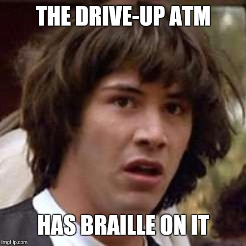 Conspiracy Keanu Meme | THE DRIVE-UP ATM HAS BRAILLE ON IT | image tagged in memes,conspiracy keanu | made w/ Imgflip meme maker