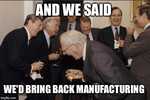 Laughing Men In Suits Meme | AND WE SAID WE'D BRING BACK MANUFACTURING | image tagged in memes,laughing men in suits | made w/ Imgflip meme maker