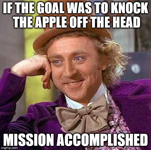 Creepy Condescending Wonka Meme | IF THE GOAL WAS TO KNOCK THE APPLE OFF THE HEAD MISSION ACCOMPLISHED | image tagged in memes,creepy condescending wonka | made w/ Imgflip meme maker