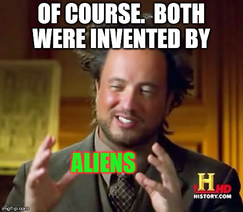 Ancient Aliens Meme | OF COURSE.  BOTH WERE INVENTED BY ALIENS | image tagged in memes,ancient aliens | made w/ Imgflip meme maker