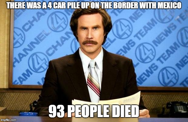BREAKING NEWS | THERE WAS A 4 CAR PILE UP ON THE BORDER WITH MEXICO 93 PEOPLE DIED | image tagged in breaking news,memes,mexico,car crash | made w/ Imgflip meme maker