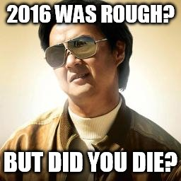 Mr Chow |  2016 WAS ROUGH? BUT DID YOU DIE? | image tagged in mr chow | made w/ Imgflip meme maker
