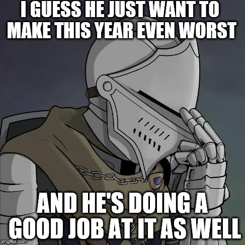 I GUESS HE JUST WANT TO MAKE THIS YEAR EVEN WORST AND HE'S DOING A GOOD JOB AT IT AS WELL | made w/ Imgflip meme maker