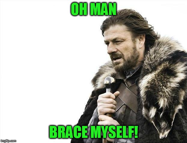 Brace Yourselves X is Coming Meme | OH MAN BRACE MYSELF! | image tagged in memes,brace yourselves x is coming | made w/ Imgflip meme maker