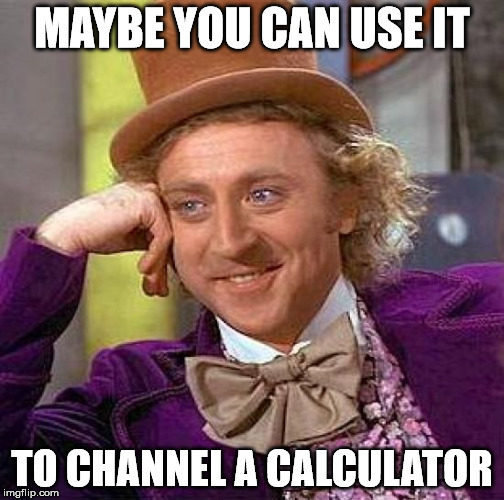 Creepy Condescending Wonka Meme | MAYBE YOU CAN USE IT TO CHANNEL A CALCULATOR | image tagged in memes,creepy condescending wonka | made w/ Imgflip meme maker