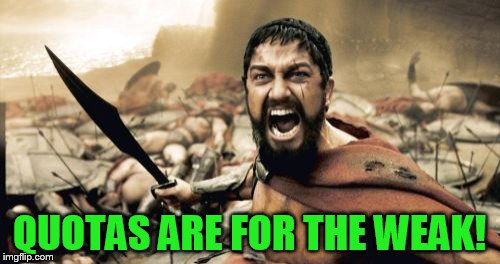 Sparta Leonidas Meme | QUOTAS ARE FOR THE WEAK! | image tagged in memes,sparta leonidas | made w/ Imgflip meme maker