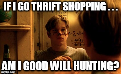 Good will hunting | IF I GO THRIFT SHOPPING . . . AM I GOOD WILL HUNTING? | image tagged in good will hunting | made w/ Imgflip meme maker