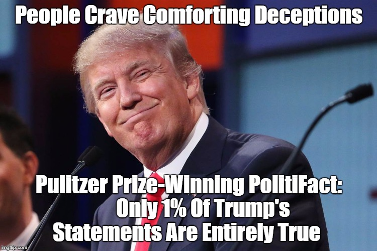 People Crave Comforting Deceptions Pulitzer Prize-Winning PolitiFact:       Only 1% Of Trump's Statements Are Entirely True | made w/ Imgflip meme maker