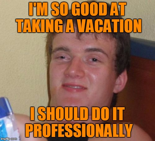 10 Guy Meme | I'M SO GOOD AT TAKING A VACATION I SHOULD DO IT PROFESSIONALLY | image tagged in memes,10 guy | made w/ Imgflip meme maker