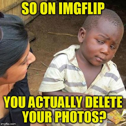 Third World Skeptical Kid Meme | SO ON IMGFLIP YOU ACTUALLY DELETE YOUR PHOTOS? | image tagged in memes,third world skeptical kid | made w/ Imgflip meme maker