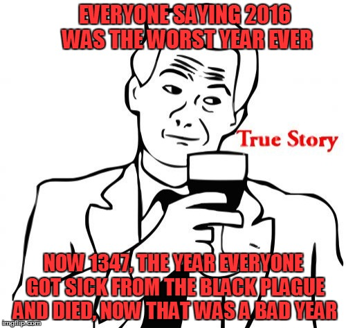 Some years are worse... | EVERYONE SAYING 2016 WAS THE WORST YEAR EVER NOW 1347, THE YEAR EVERYONE GOT SICK FROM THE BLACK PLAGUE AND DIED, NOW THAT WAS A BAD YEAR | image tagged in memes,true story | made w/ Imgflip meme maker