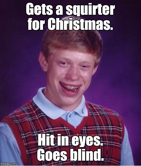 Bad Luck Brian Meme | Gets a squirter for Christmas. Hit in eyes. Goes blind. | image tagged in memes,bad luck brian | made w/ Imgflip meme maker