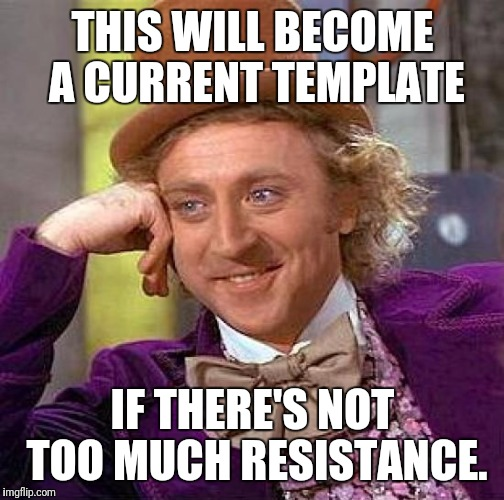 Creepy Condescending Wonka Meme | THIS WILL BECOME A CURRENT TEMPLATE IF THERE'S NOT TOO MUCH RESISTANCE. | image tagged in memes,creepy condescending wonka | made w/ Imgflip meme maker