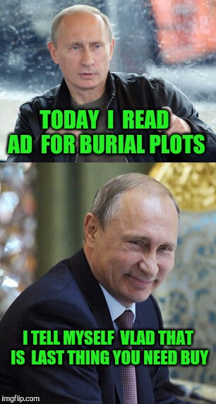 No Russian to buy that |  TODAY  I  READ AD  FOR BURIAL PLOTS; I TELL MYSELF  VLAD THAT IS  LAST THING YOU NEED BUY | image tagged in bad pun,putin,vladimir putin smiling,grave,russian | made w/ Imgflip meme maker