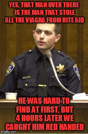 Police Officer Testifying | YES, THAT MAN OVER THERE IS THE MAN THAT STOLE ALL THE VIAGRA FROM RITE AID HE WAS HARD TO FIND AT FIRST, BUT 4 HOURS LATER WE CAUGHT HIM RE | image tagged in memes,police officer testifying | made w/ Imgflip meme maker