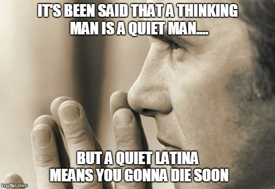 Thinking man | IT'S BEEN SAID THAT A THINKING MAN IS A QUIET MAN.... BUT A QUIET LATINA MEANS YOU GONNA DIE SOON | image tagged in thinking man,latina,latinas,crazy | made w/ Imgflip meme maker