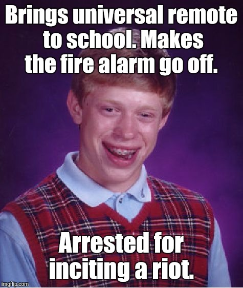 Bad Luck Brian Meme | Brings universal remote to school. Makes the fire alarm go off. Arrested for inciting a riot. | image tagged in memes,bad luck brian | made w/ Imgflip meme maker