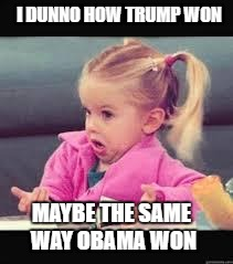 Little girl Dunno | I DUNNO HOW TRUMP WON MAYBE THE SAME WAY OBAMA WON | image tagged in little girl dunno,memes,funny memes,election 2016 | made w/ Imgflip meme maker