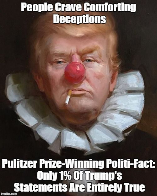 Donald Trump: People Crave Comforting Deceptions | People Crave Comforting Deceptions Pulitzer Prize-Winning Politi-Fact: Only 1% Of Trump's Statements Are Entirely True | image tagged in trump,deception,lying,deceit,falsehood,delusion | made w/ Imgflip meme maker