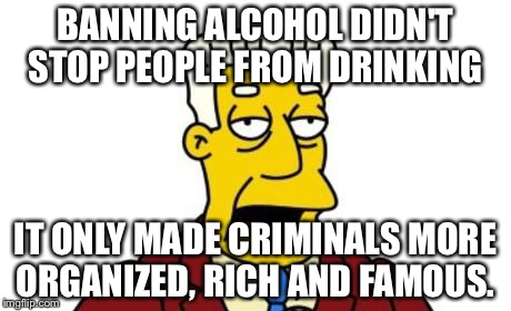 BANNING ALCOHOL DIDN'T STOP PEOPLE FROM DRINKING IT ONLY MADE CRIMINALS MORE ORGANIZED, RICH AND FAMOUS. | made w/ Imgflip meme maker