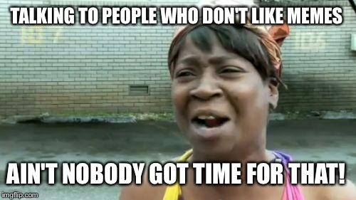 Aint Nobody Got Time For That Meme | TALKING TO PEOPLE WHO DON'T LIKE MEMES AIN'T NOBODY GOT TIME FOR THAT! | image tagged in memes,aint nobody got time for that | made w/ Imgflip meme maker