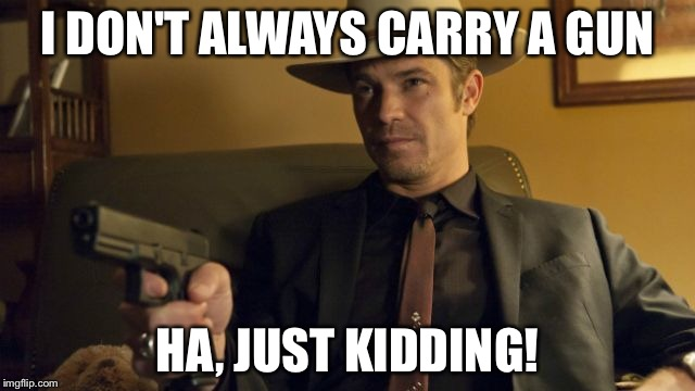 Surprise  | I DON'T ALWAYS CARRY A GUN HA, JUST KIDDING! | image tagged in guns | made w/ Imgflip meme maker