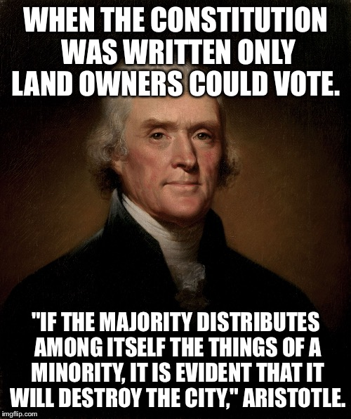 "Thomas Jefferson | WHEN THE CONSTITUTION WAS WRITTEN ONLY LAND OWNERS COULD VOTE. ""IF THE MAJORITY DISTRIBUTES AMONG ITSELF THE THINGS OF A MINORITY, IT IS EVI 