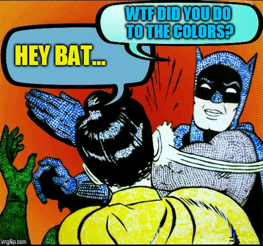 HEY BAT... WTF DID YOU DO TO THE COLORS? | made w/ Imgflip meme maker
