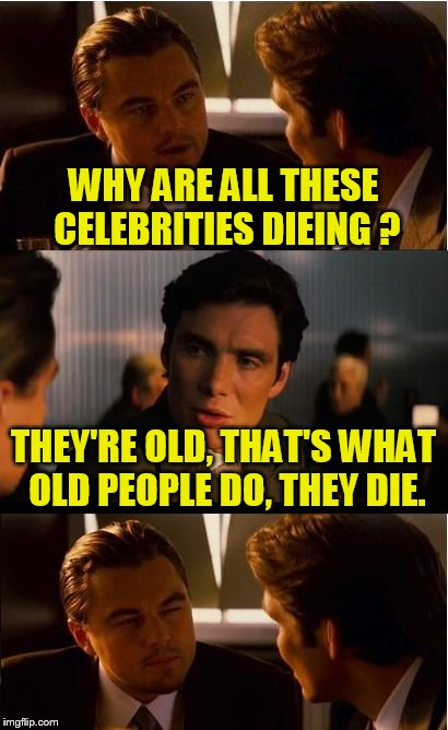 Inception Meme | WHY ARE ALL THESE CELEBRITIES DIEING ? THEY'RE OLD, THAT'S WHAT OLD PEOPLE DO, THEY DIE. | image tagged in memes,inception | made w/ Imgflip meme maker