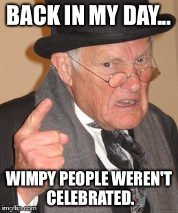 Back In My Day | BACK IN MY DAY... WIMPY PEOPLE WEREN'T CELEBRATED. | image tagged in memes,back in my day,funny,funny memes,wimp | made w/ Imgflip meme maker