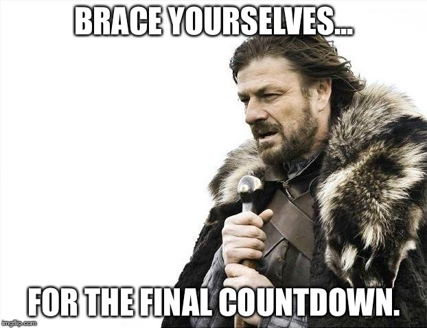 Brace Yourselves The Final Countdown is Coming |  BRACE YOURSELVES... FOR THE FINAL COUNTDOWN. | image tagged in memes,brace yourselves x is coming,europe final countdown,funny,funny memes | made w/ Imgflip meme maker