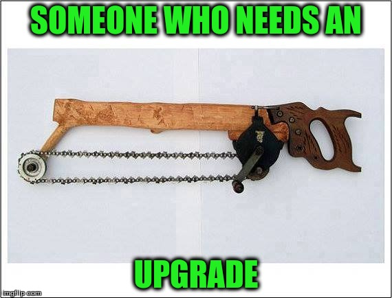 SOMEONE WHO NEEDS AN UPGRADE | made w/ Imgflip meme maker