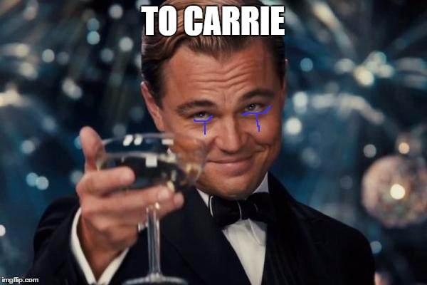 Leonardo Dicaprio Cheers Meme | TO CARRIE | image tagged in memes,leonardo dicaprio cheers | made w/ Imgflip meme maker