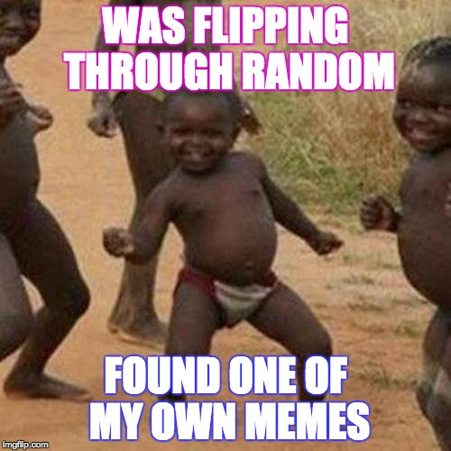 Third World Success Kid Meme | WAS FLIPPING THROUGH RANDOM FOUND ONE OF MY OWN MEMES | image tagged in memes,third world success kid | made w/ Imgflip meme maker
