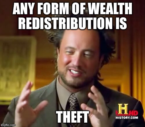 Ancient Aliens Meme | ANY FORM OF WEALTH REDISTRIBUTION IS THEFT | image tagged in memes,ancient aliens | made w/ Imgflip meme maker