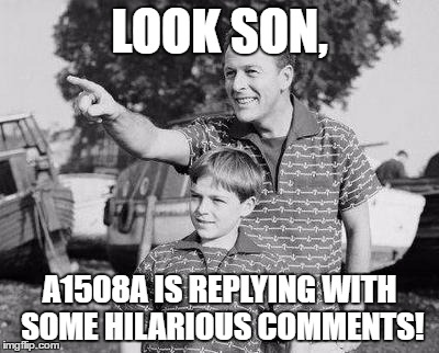 LOOK SON, A1508A IS REPLYING WITH SOME HILARIOUS COMMENTS! | made w/ Imgflip meme maker