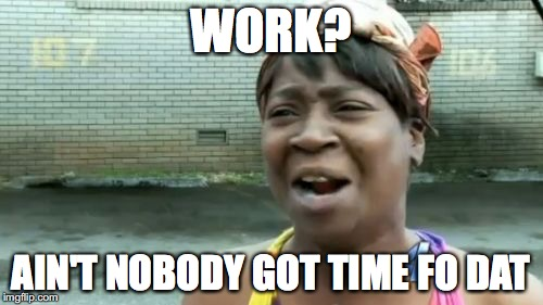 Aint Nobody Got Time For That Meme | WORK? AIN'T NOBODY GOT TIME FO DAT | image tagged in memes,aint nobody got time for that | made w/ Imgflip meme maker