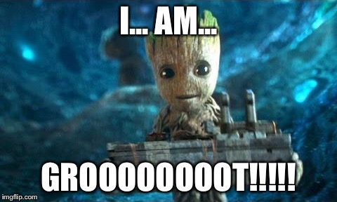 Baby Groot Happy  | I... AM... GROOOOOOOOT!!!!! | image tagged in baby groot happy | made w/ Imgflip meme maker